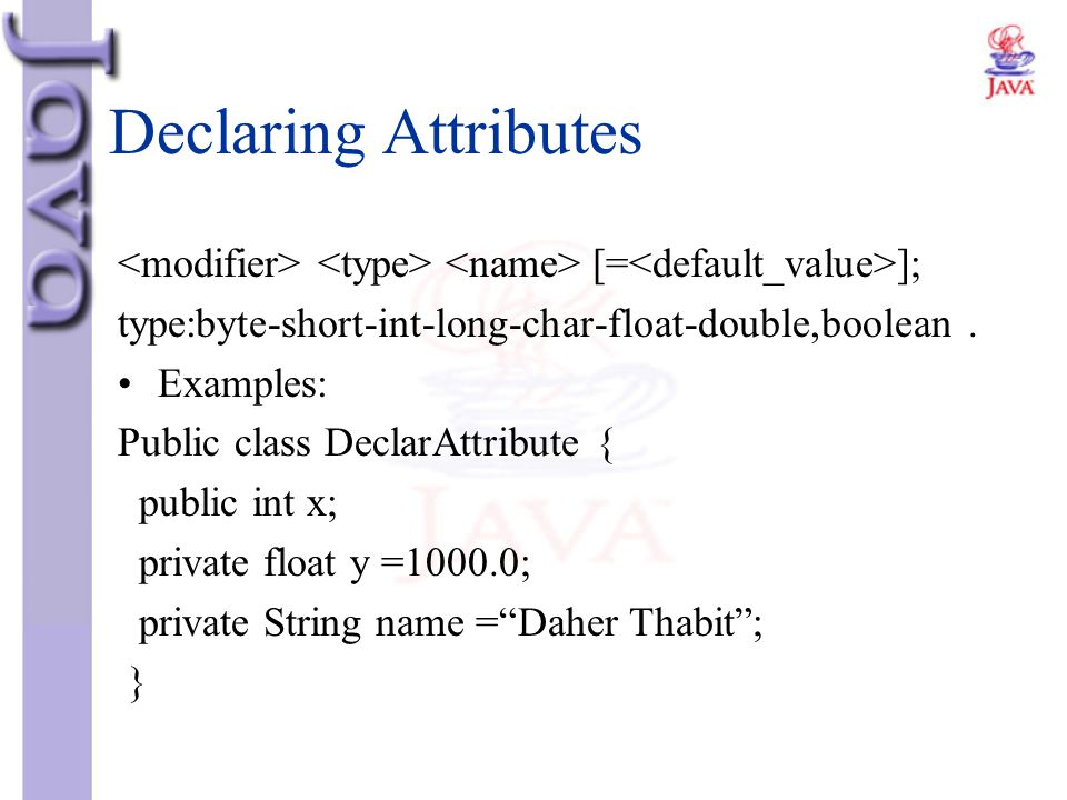 Declaring Attributes <modifier> <type> <name> [=<default_value>]; type:byte-short-int-long-char-float-double,boolean .